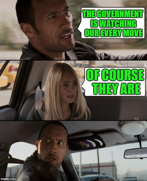 The Rock Driving Meme | THE GOVERNMENT IS WATCHING OUR EVERY MOVE OF COURSE THEY ARE | image tagged in memes,the rock driving | made w/ Imgflip meme maker