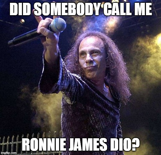 DID SOMEBODY CALL ME RONNIE JAMES DIO? | made w/ Imgflip meme maker