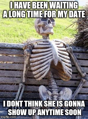 Waiting Skeleton Meme | I HAVE BEEN WAITING A LONG TIME FOR MY DATE I DONT THINK SHE IS GONNA SHOW UP ANYTIME SOON | image tagged in memes,waiting skeleton | made w/ Imgflip meme maker