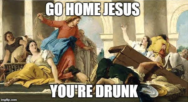 Angry Jesus | GO HOME JESUS YOU'RE DRUNK | image tagged in angry jesus | made w/ Imgflip meme maker