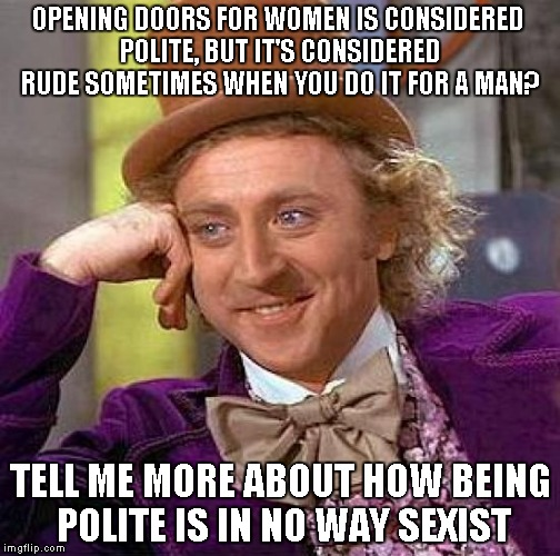 Legit, some guy called me gay for opening the door for him.... What's worse was that we were related...  | OPENING DOORS FOR WOMEN IS CONSIDERED POLITE, BUT IT'S CONSIDERED RUDE SOMETIMES WHEN YOU DO IT FOR A MAN? TELL ME MORE ABOUT HOW BEING POLI | image tagged in memes,creepy condescending wonka,sexism,polite | made w/ Imgflip meme maker