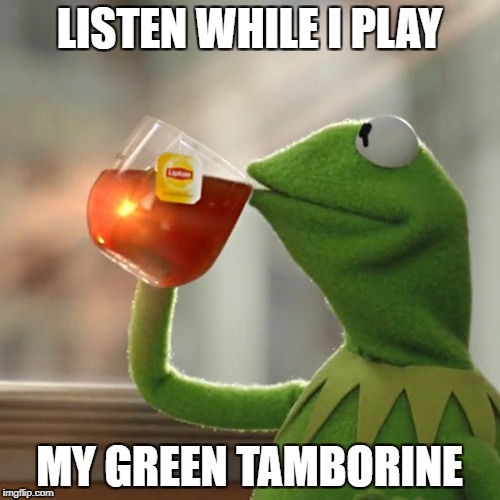 But Thats None Of My Business Meme | LISTEN WHILE I PLAY MY GREEN TAMBORINE | image tagged in memes,but thats none of my business,kermit the frog | made w/ Imgflip meme maker