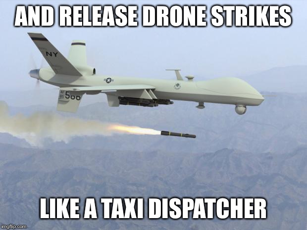AND RELEASE DRONE STRIKES LIKE A TAXI DISPATCHER | made w/ Imgflip meme maker