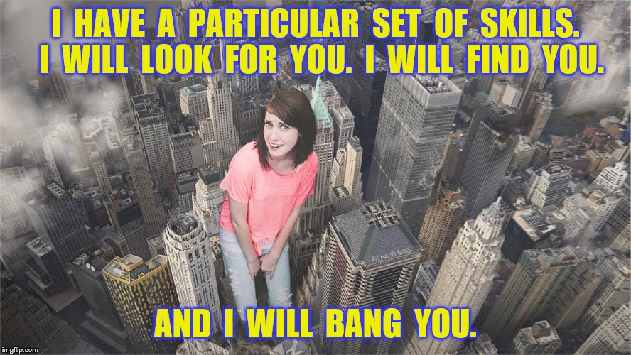 I  HAVE  A  PARTICULAR  SET  OF  SKILLS.  I  WILL  LOOK  FOR  YOU.  I  WILL  FIND  YOU. AND  I  WILL  BANG  YOU. | made w/ Imgflip meme maker