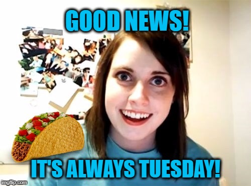 Overly Attached Girlfriend Weekend, a Socrates, isayisay and Craziness_all_the_way event on Nov 10-12th. | GOOD NEWS! IT'S ALWAYS TUESDAY! | image tagged in overly attached girlfriend,overly attached girlfriend weekend,taco,taco tuesday | made w/ Imgflip meme maker