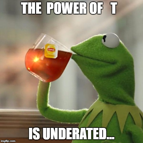 But That's None Of My Business Meme |  THE  POWER OF   T; IS UNDERATED... | image tagged in memes,but thats none of my business,kermit the frog | made w/ Imgflip meme maker