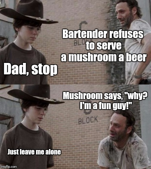 "Rick and Carl | Bartender refuses to serve a mushroom a beer Dad, stop Mushroom says, ""why? I'm a fun guy!"" Just leave me alone 