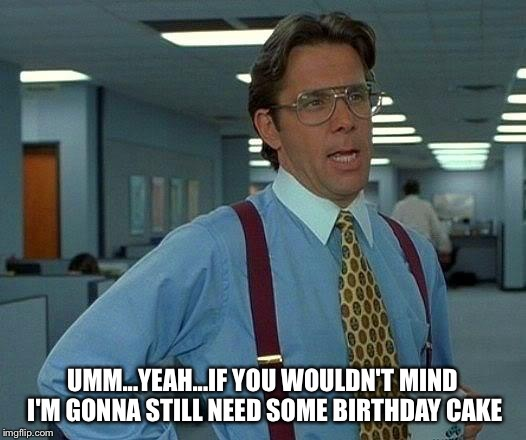 That Would Be Great Meme | UMM...YEAH...IF YOU WOULDN'T MIND I'M GONNA STILL NEED SOME BIRTHDAY CAKE | image tagged in memes,that would be great | made w/ Imgflip meme maker