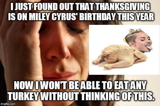 I came in like a Butterball! | I JUST FOUND OUT THAT THANKSGIVING IS ON MILEY CYRUS' BIRTHDAY THIS YEAR NOW I WON'T BE ABLE TO EAT ANY TURKEY WITHOUT THINKING OF THIS. | image tagged in memes,first world problems,thanksgiving,miley cyrus,birthday,i am so sorry | made w/ Imgflip meme maker