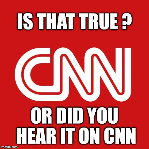 All the Fake News You Need | IS THAT TRUE ? OR DID YOU HEAR IT ON CNN | image tagged in cnn,cnn fake news,cnn sucks | made w/ Imgflip meme maker