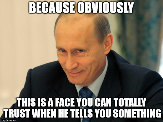 vladimir putin smiling |  BECAUSE OBVIOUSLY; THIS IS A FACE YOU CAN TOTALLY TRUST WHEN HE TELLS YOU SOMETHING | image tagged in vladimir putin smiling | made w/ Imgflip meme maker