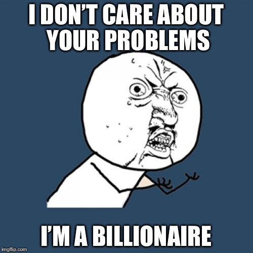 Y U No Meme | I DON'T CARE ABOUT YOUR PROBLEMS I'M A BILLIONAIRE | image tagged in memes,y u no | made w/ Imgflip meme maker