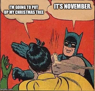 Batman Slapping Robin Meme | I'M GOING TO PUT UP MY CHRISTMAS TREE IT'S NOVEMBER. | image tagged in memes,batman slapping robin | made w/ Imgflip meme maker