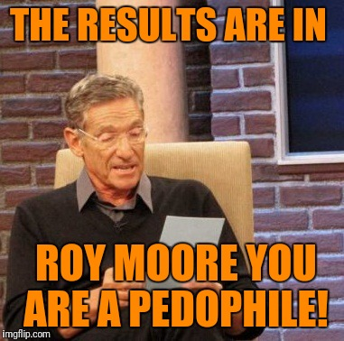 Maury Lie Detector Meme | THE RESULTS ARE IN ROY MOORE YOU ARE A PEDOPHILE! | image tagged in memes,maury lie detector | made w/ Imgflip meme maker