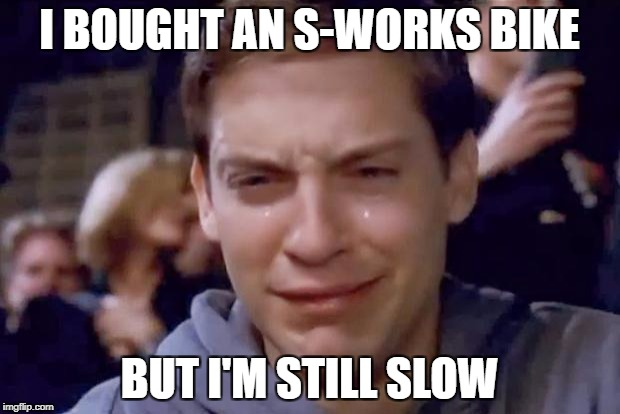 Tobey Maguire crying | I BOUGHT AN S-WORKS BIKE BUT I'M STILL SLOW | image tagged in tobey maguire crying | made w/ Imgflip meme maker