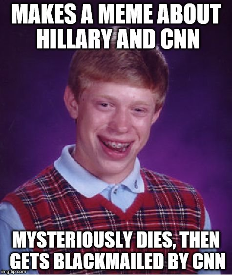 When you participate in two meme wars at once | MAKES A MEME ABOUT HILLARY AND CNN MYSTERIOUSLY DIES, THEN GETS BLACKMAILED BY CNN | image tagged in memes,bad luck brian | made w/ Imgflip meme maker