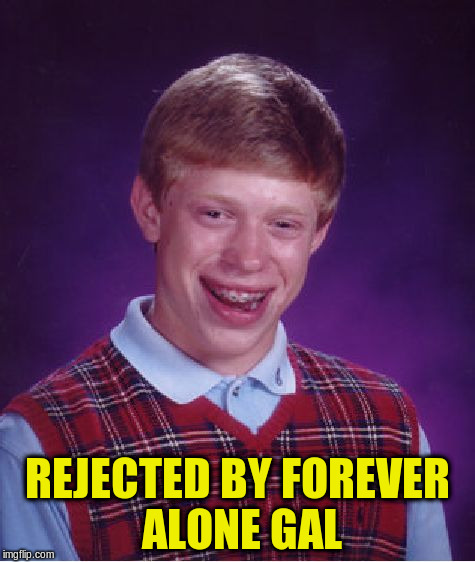 Bad Luck Brian Meme | REJECTED BY FOREVER ALONE GAL | image tagged in memes,bad luck brian | made w/ Imgflip meme maker
