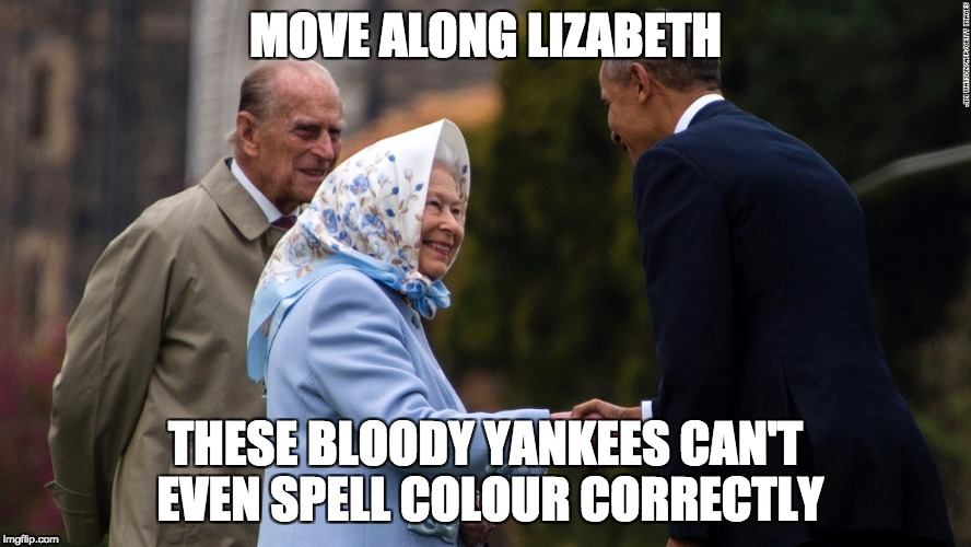 Move Along Lizabeth |  MOVE ALONG LIZABETH; THESE BLOODY YANKEES CAN'T EVEN SPELL COLOUR CORRECTLY | image tagged in queen elizabeth,barack obama,uk,usa,president,british | made w/ Imgflip meme maker