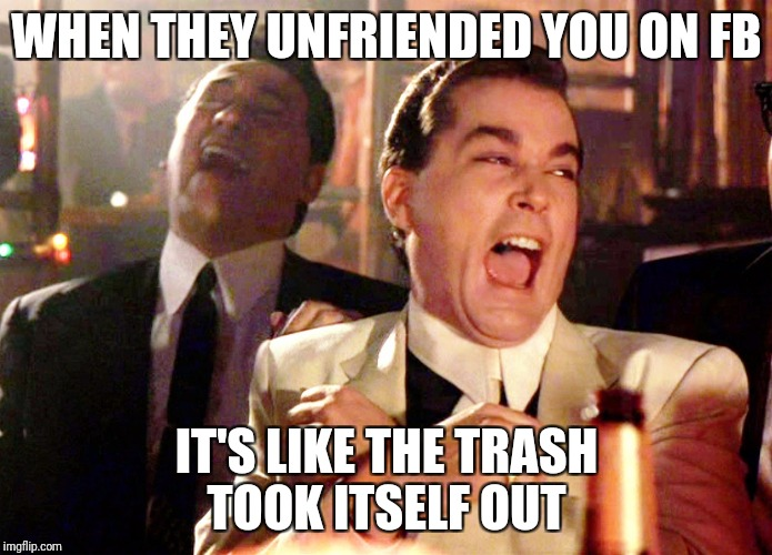 Good Fellas Hilarious Meme | WHEN THEY UNFRIENDED YOU ON FB IT'S LIKE THE TRASH TOOK ITSELF OUT | image tagged in memes,good fellas hilarious | made w/ Imgflip meme maker