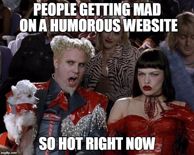 Mugatu So Hot Right Now Meme | PEOPLE GETTING MAD ON A HUMOROUS WEBSITE SO HOT RIGHT NOW | image tagged in memes,mugatu so hot right now | made w/ Imgflip meme maker
