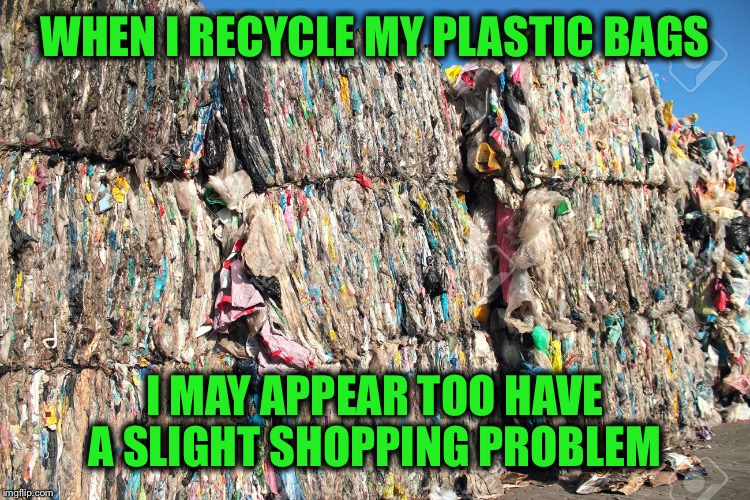 WHEN I RECYCLE MY PLASTIC BAGS I MAY APPEAR TOO HAVE A SLIGHT SHOPPING PROBLEM | made w/ Imgflip meme maker