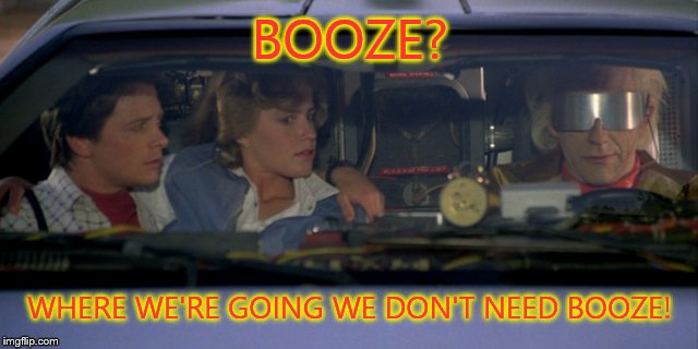 Don't need booze! | BOOZE? WHERE WE'RE GOING WE DON'T NEED BOOZE! | image tagged in booze | made w/ Imgflip meme maker