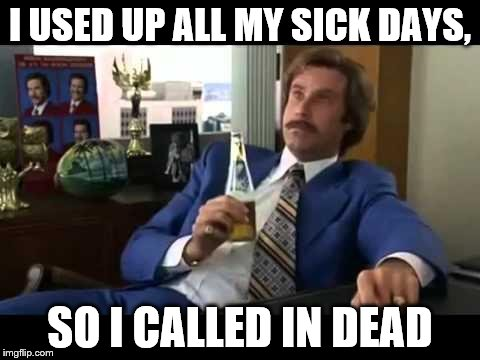 Well That Escalated Quickly | I USED UP ALL MY SICK DAYS, SO I CALLED IN DEAD | image tagged in memes,well that escalated quickly | made w/ Imgflip meme maker