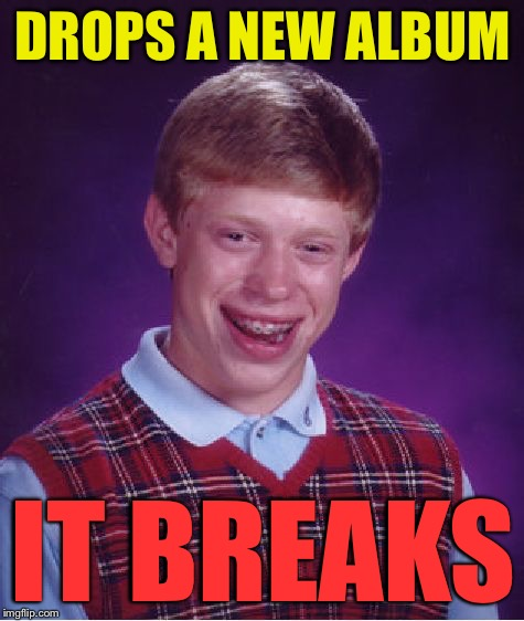 Bad Luck Brian Meme | DROPS A NEW ALBUM IT BREAKS | image tagged in memes,bad luck brian | made w/ Imgflip meme maker