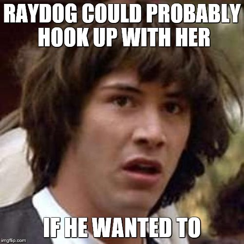 Conspiracy Keanu Meme | RAYDOG COULD PROBABLY HOOK UP WITH HER IF HE WANTED TO | image tagged in memes,conspiracy keanu | made w/ Imgflip meme maker