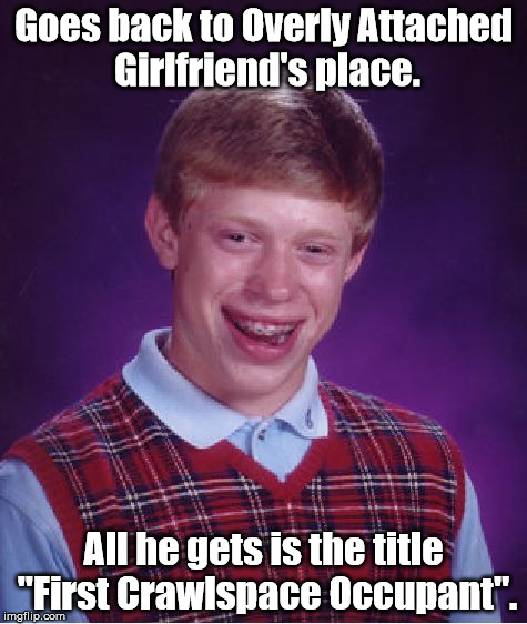 "He didn't even get to lose his virginity first. | Goes back to Overly Attached Girlfriend's place. All he gets is the title ""First Crawlspace Occupant"". 