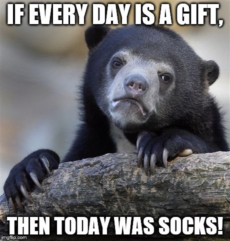 Confession Bear Meme | IF EVERY DAY IS A GIFT, THEN TODAY WAS SOCKS! | image tagged in memes,confession bear | made w/ Imgflip meme maker