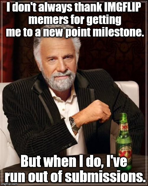 A belated thanks for getting me to 30,000 meaningless points! (Now at 35K+ thanks to OAG weekend!) | I don't always thank IMGFLIP memers for getting me to a new point milestone. But when I do, I've run out of submissions. | image tagged in memes,the most interesting man in the world,imgflip points,submission hell,overly attached girlfriend weekend | made w/ Imgflip meme maker