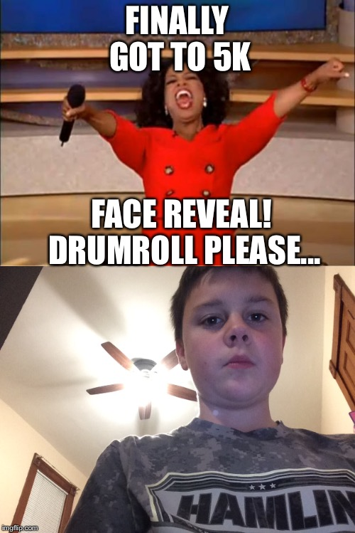 Face reveal! | FINALLY GOT TO 5K FACE REVEAL! DRUMROLL PLEASE... | image tagged in oprah you get a,face reveal,yay | made w/ Imgflip meme maker