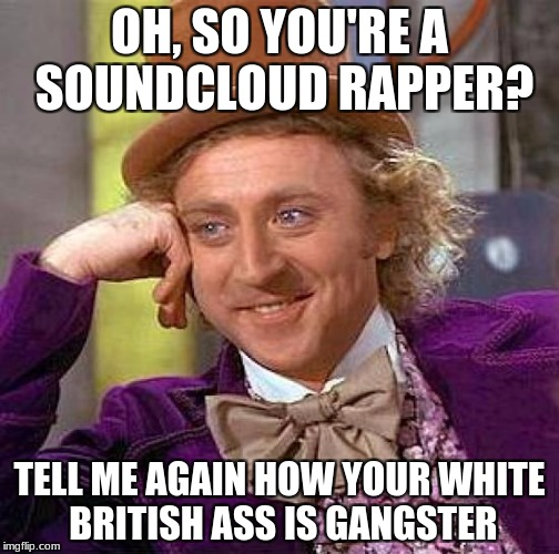 Creepy Condescending Wonka Meme | OH, SO YOU'RE A SOUNDCLOUD RAPPER? TELL ME AGAIN HOW YOUR WHITE BRITISH ASS IS GANGSTER | image tagged in memes,creepy condescending wonka | made w/ Imgflip meme maker