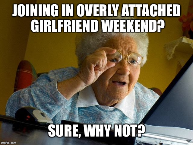 Had 2 b posted earlier.. Overly attached girlfriend weekend, a Socrates, isayisay and Craziness_all_the_way event on Nov 10-12th | JOINING IN OVERLY ATTACHED GIRLFRIEND WEEKEND? SURE, WHY NOT? | image tagged in memes,socrates,isayisay,craziness_all_the_way,overly attached girlfriend weekend,front page plz | made w/ Imgflip meme maker