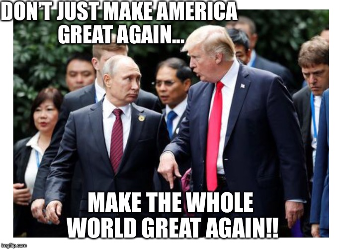 MEGA | DON'T JUST MAKE AMERICA GREAT AGAIN... MAKE THE WHOLE WORLD GREAT AGAIN!! | image tagged in mega | made w/ Imgflip meme maker