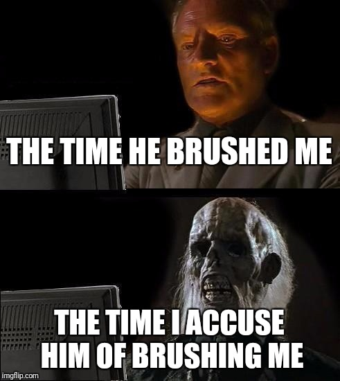 Ill Just Wait Here Meme | THE TIME HE BRUSHED ME THE TIME I ACCUSE HIM OF BRUSHING ME | image tagged in memes,ill just wait here | made w/ Imgflip meme maker