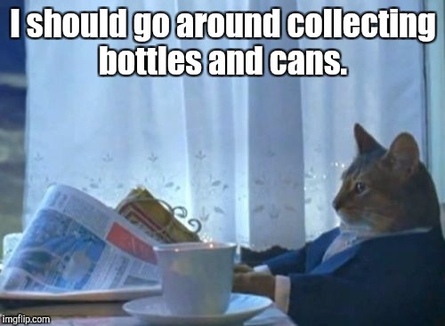 I should go around collecting bottles and cans. | made w/ Imgflip meme maker