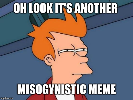 Futurama Fry Meme | OH LOOK IT'S ANOTHER MISOGYNISTIC MEME | image tagged in memes,futurama fry | made w/ Imgflip meme maker