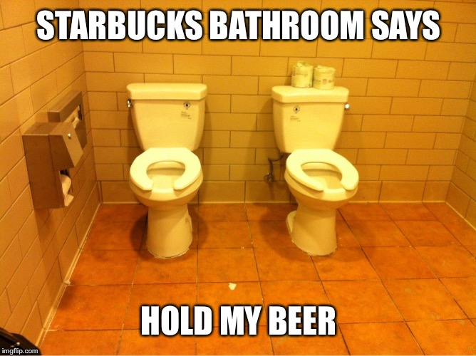 STARBUCKS BATHROOM SAYS HOLD MY BEER | made w/ Imgflip meme maker