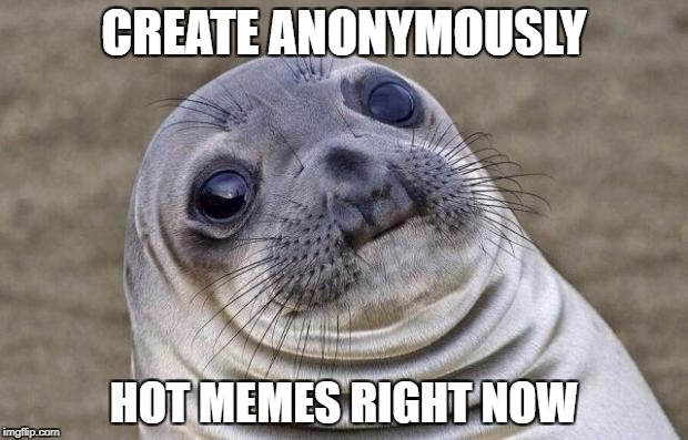 Awkward Moment Sealion Meme | CREATE ANONYMOUSLY HOT MEMES RIGHT NOW | image tagged in memes,awkward moment sealion | made w/ Imgflip meme maker
