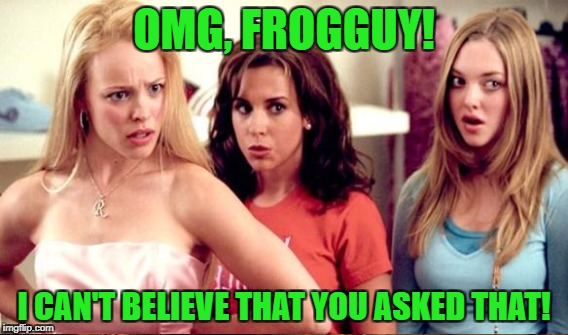 OMG, FROGGUY! I CAN'T BELIEVE THAT YOU ASKED THAT! | made w/ Imgflip meme maker