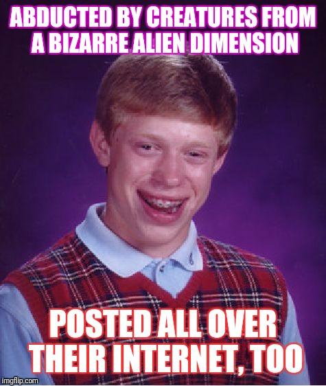 Bad Luck Brian Meme | ABDUCTED BY CREATURES FROM A BIZARRE ALIEN DIMENSION POSTED ALL OVER THEIR INTERNET, TOO | image tagged in memes,bad luck brian | made w/ Imgflip meme maker