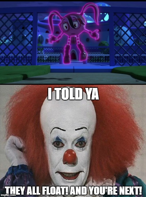 They All Float, Cyli. They Float. | I TOLD YA THEY ALL FLOAT! AND YOU'RE NEXT! | image tagged in pennywise,pac-man | made w/ Imgflip meme maker