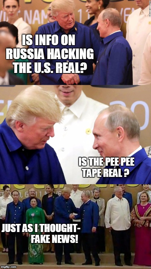 IS INFO ON RUSSIA HACKING THE U.S. REAL? JUST AS I THOUGHT-               FAKE NEWS! IS THE PEE PEE TAPE REAL ? | image tagged in trump,apec,russia hacking,us elections,peepee tape,putin meet trump | made w/ Imgflip meme maker