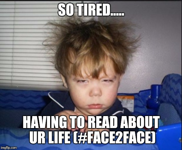 Tired child | SO TIRED..... HAVING TO READ ABOUT UR LIFE (#FACE2FACE) | image tagged in tired child | made w/ Imgflip meme maker