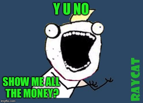 Y U No X All The Y | Y U NO SHOW ME ALL THE MONEY? | image tagged in y u no x all the y | made w/ Imgflip meme maker
