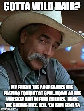 Sam Elliott | GOTTA WILD HAIR? MY FRIEND THE AGGREGATES ARE PLAYING TONIGHT AT 9PM...DOWN AT THE WHISKEY BAR IN FORT COLLINS.  HECK, THE SHOWS FREE. TELL  | image tagged in sam elliott | made w/ Imgflip meme maker