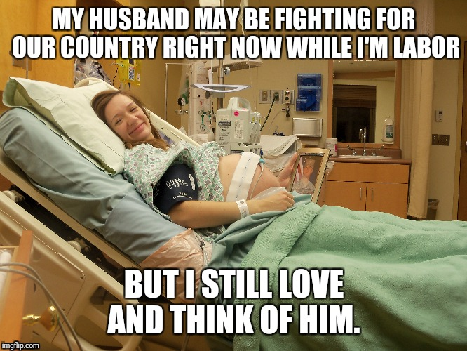 To all the fathers who are veterans, you are appreciated. #VeteransDay | MY HUSBAND MAY BE FIGHTING FOR OUR COUNTRY RIGHT NOW WHILE I'M LABOR BUT I STILL LOVE AND THINK OF HIM. | image tagged in pregnant,veterans day | made w/ Imgflip meme maker