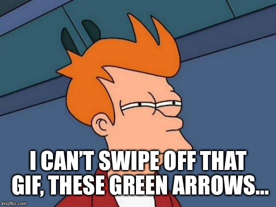 Futurama Fry Meme | I CAN'T SWIPE OFF THAT GIF, THESE GREEN ARROWS... | image tagged in memes,futurama fry | made w/ Imgflip meme maker
